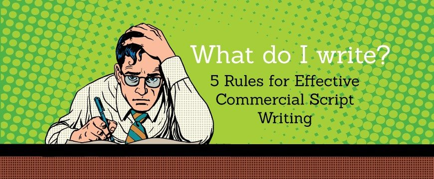 What Do I Say? 5 Rules in Effective Commercial Script Writing